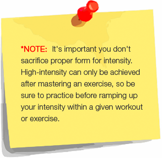 *NOTE:  It's important you don't sacrifice proper form for intensity.  High-intensity can only be achieved after mastering an exercise, so be sure to practice before ramping up your intensity within a given workout or exercise.